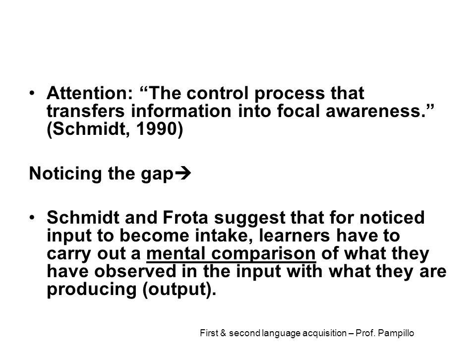 """First & second language acquisition – Prof. Pampillo Attention: """"The control process that transfers information into focal awareness."""" (Schmidt, 1990)"""