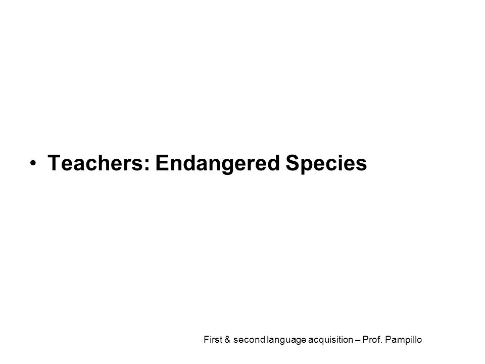 First & second language acquisition – Prof. Pampillo Teachers: Endangered Species