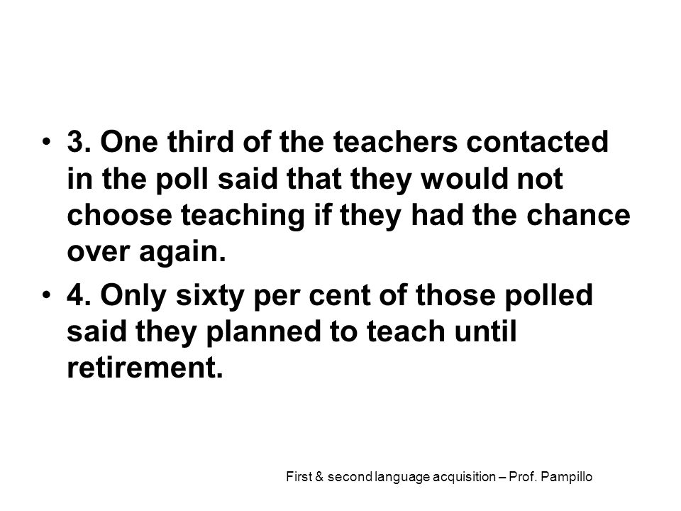 First & second language acquisition – Prof. Pampillo 3. One third of the teachers contacted in the poll said that they would not choose teaching if th