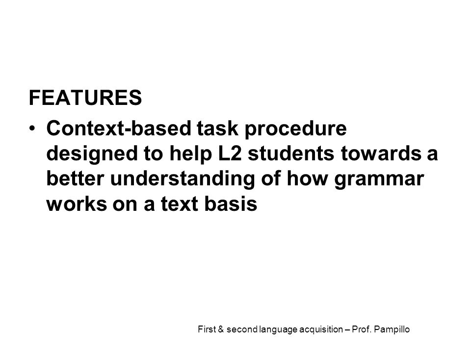 First & second language acquisition – Prof. Pampillo FEATURES Context-based task procedure designed to help L2 students towards a better understanding