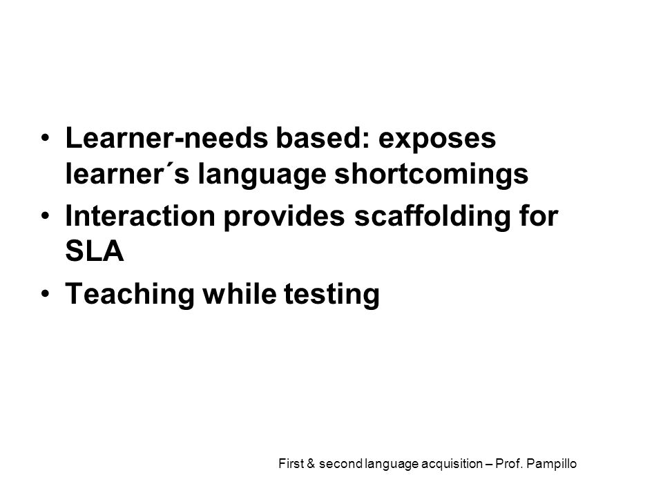 First & second language acquisition – Prof. Pampillo Learner-needs based: exposes learner´s language shortcomings Interaction provides scaffolding for