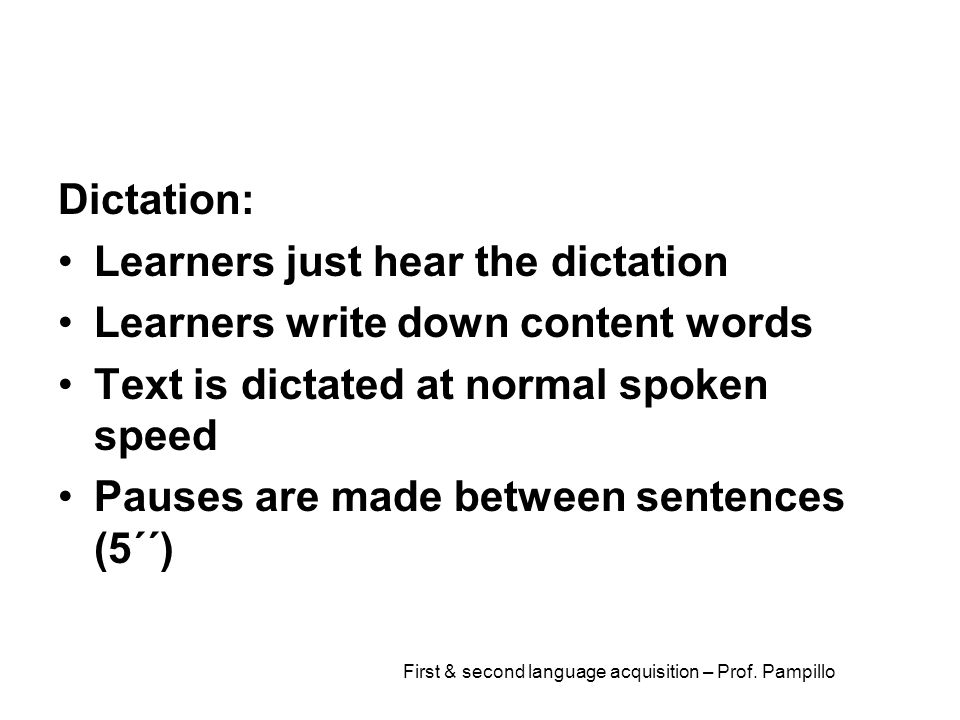 First & second language acquisition – Prof. Pampillo Dictation: Learners just hear the dictation Learners write down content words Text is dictated at
