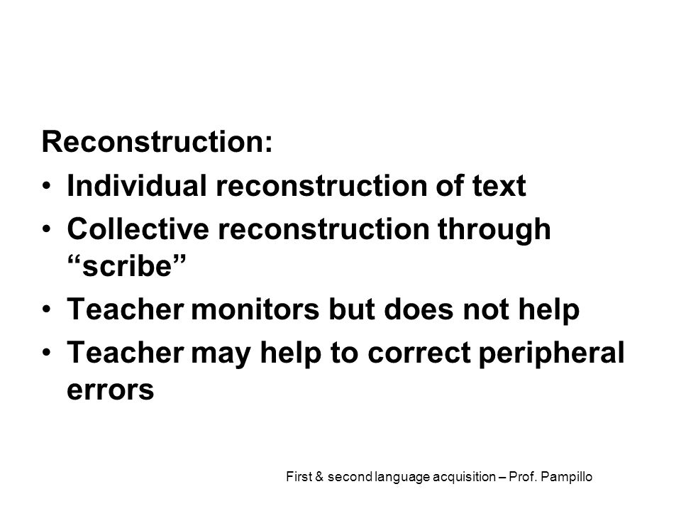 """First & second language acquisition – Prof. Pampillo Reconstruction: Individual reconstruction of text Collective reconstruction through """"scribe"""" Teac"""
