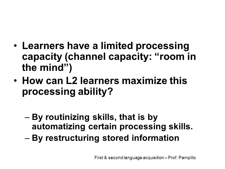 """First & second language acquisition – Prof. Pampillo Learners have a limited processing capacity (channel capacity: """"room in the mind"""") How can L2 lea"""