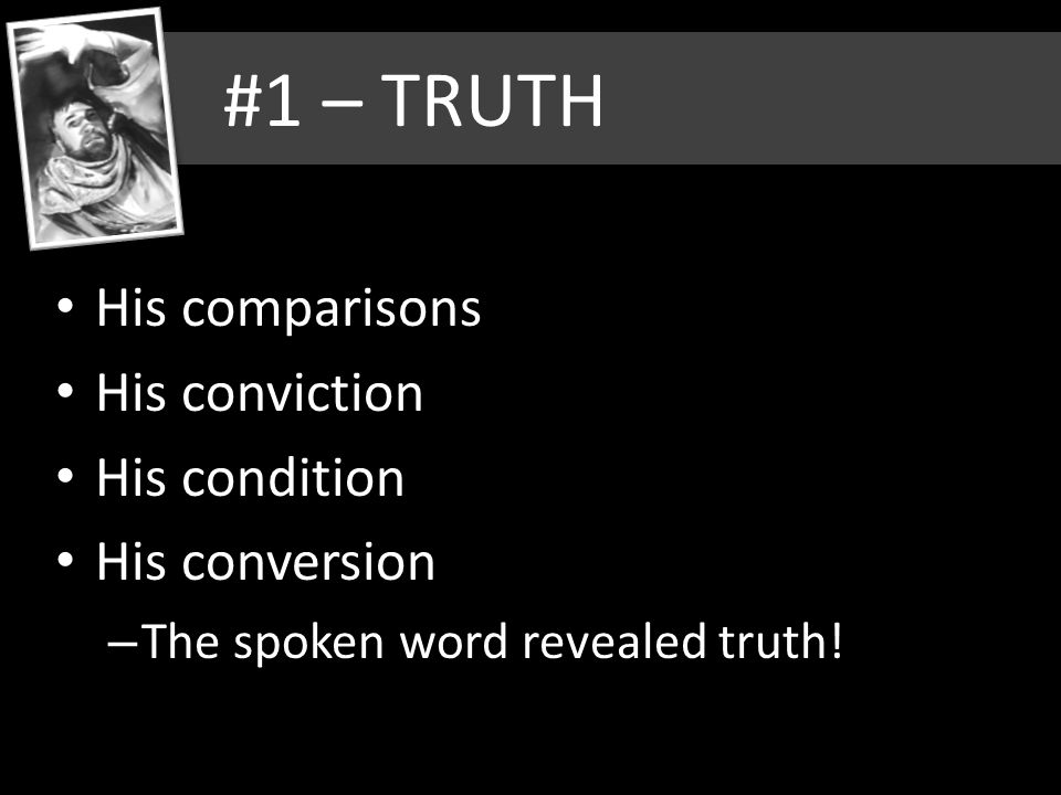 #1 – TRUTH His comparisons His conviction His condition His conversion – The spoken word revealed truth!