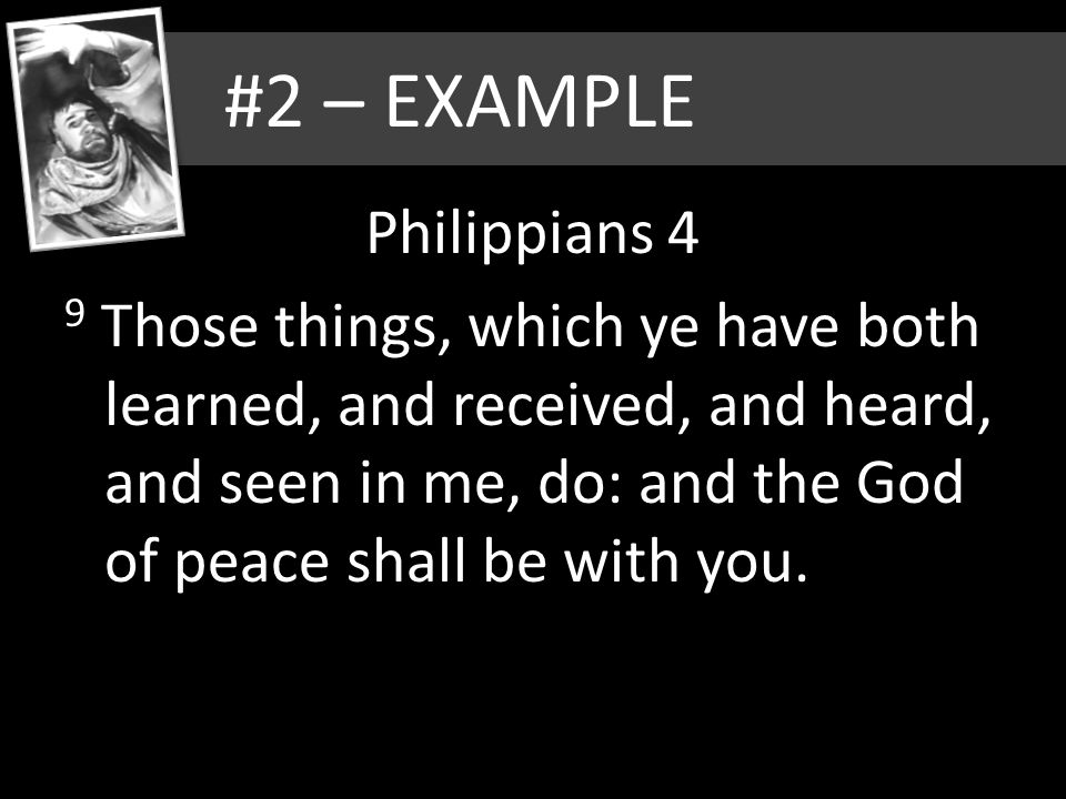 #2 – EXAMPLE Philippians 4 9 Those things, which ye have both learned, and received, and heard, and seen in me, do: and the God of peace shall be with you.