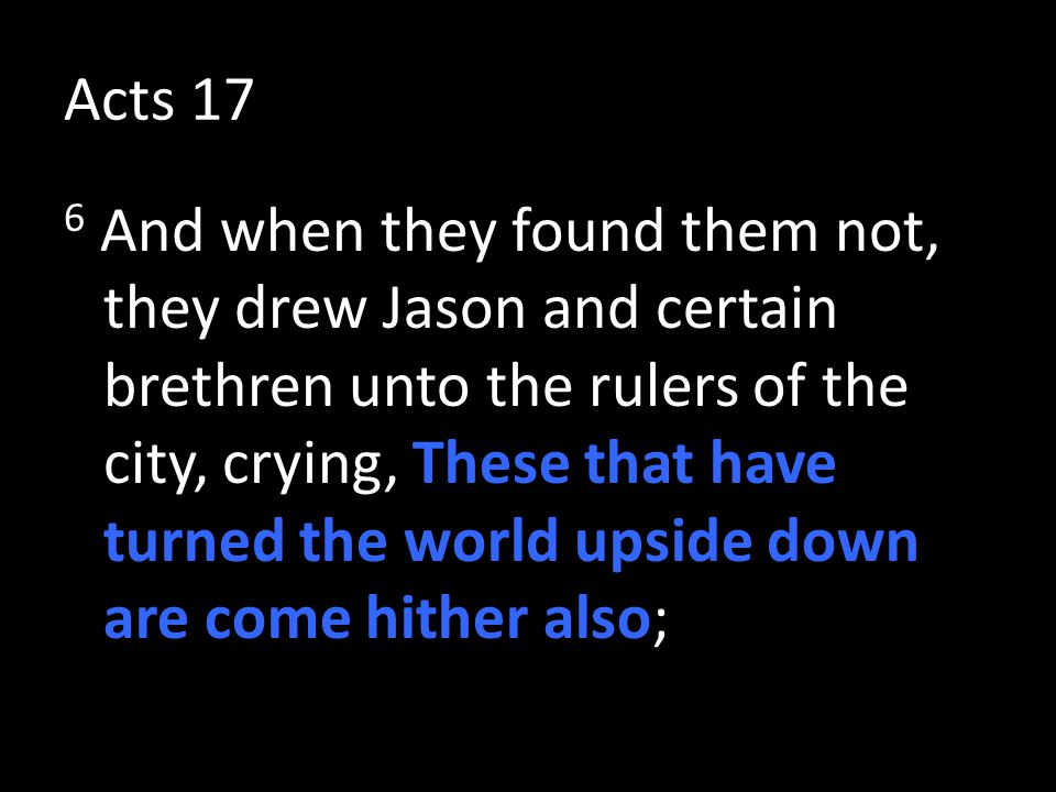 Acts 17 6 And when they found them not, they drew Jason and certain brethren unto the rulers of the city, crying, These that have turned the world upside down are come hither also;