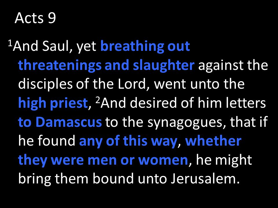 Acts 9 1 And Saul, yet breathing out threatenings and slaughter against the disciples of the Lord, went unto the high priest, 2 And desired of him letters to Damascus to the synagogues, that if he found any of this way, whether they were men or women, he might bring them bound unto Jerusalem.