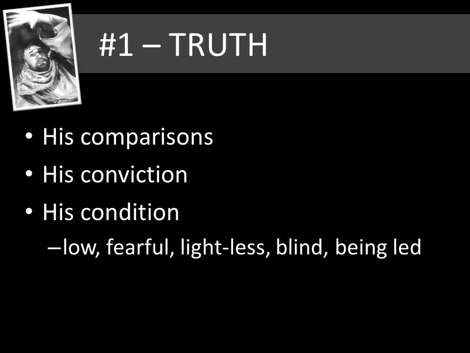 #1 – TRUTH His comparisons His conviction His condition – low, fearful, light-less, blind, being led