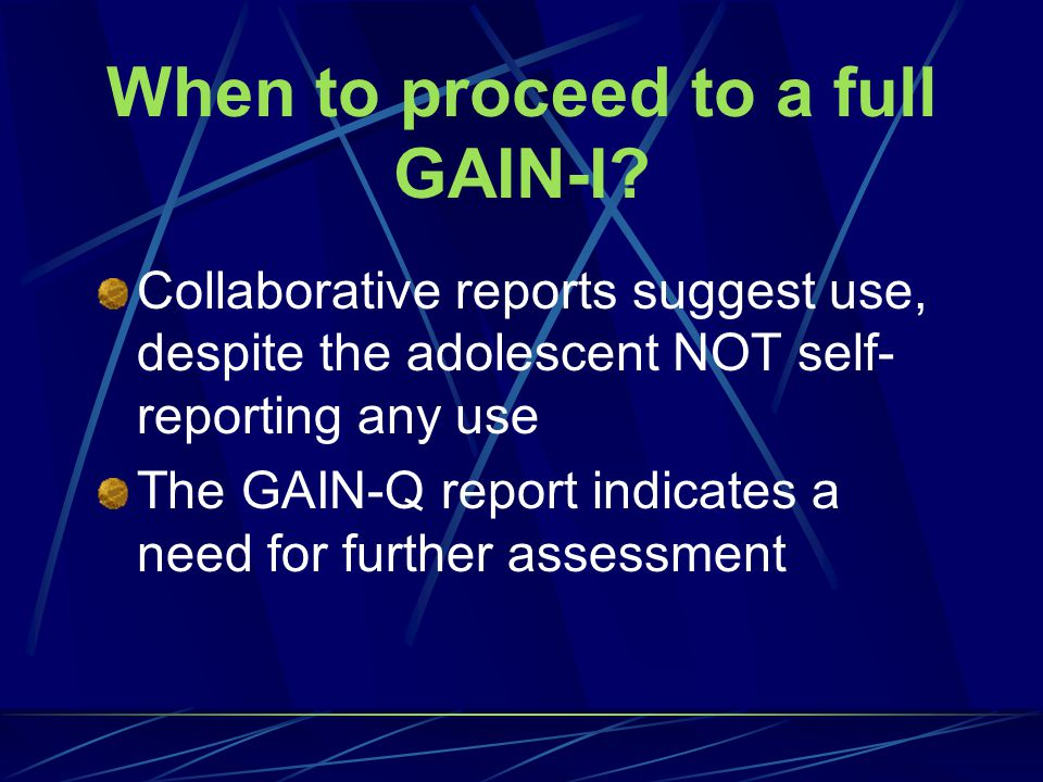 The GAIN-Q can be used for: Screenings at juvenile detention Screenings at court services SAP screenings at school Screenings at other agencies/groups