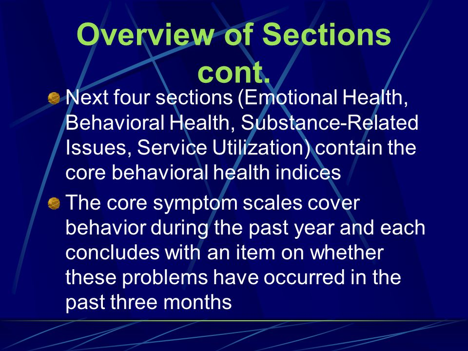 Overview of Sections First four sections (Background, General Factors, Sources of Stress, Physical Health) provide background and formative indices of factors that are related to behavioral health problems
