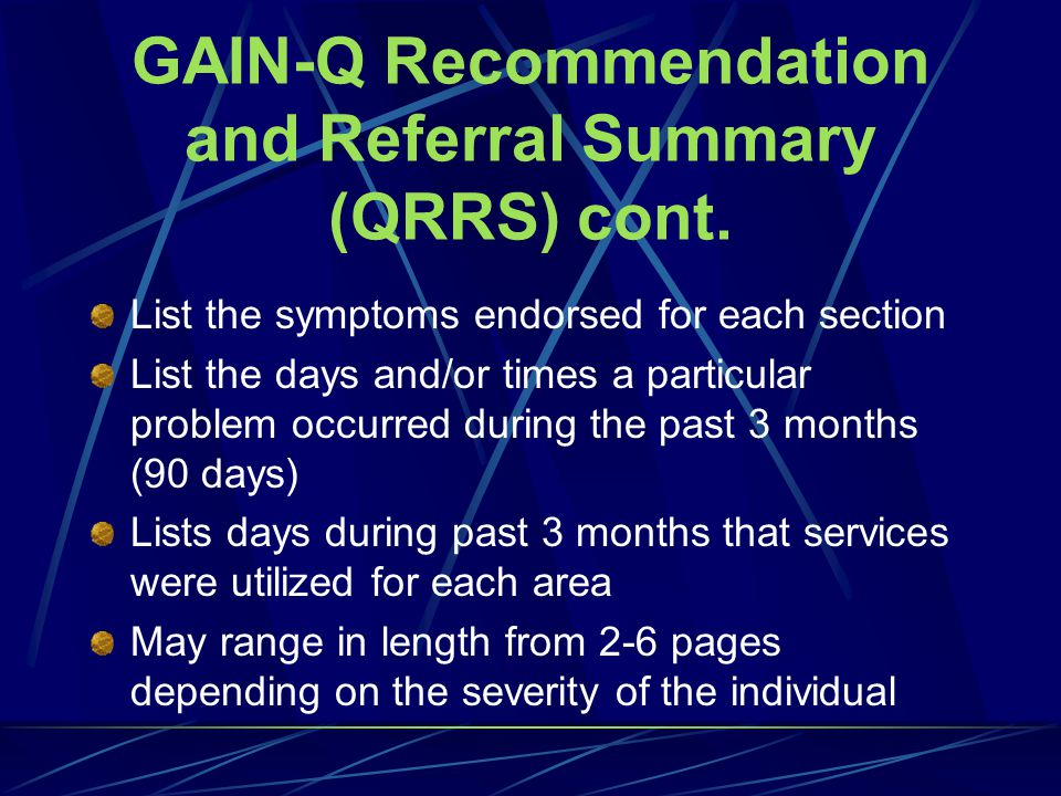 GAIN-Q Recommendation and Referral Summary (Q-RRS) Narrative-based for easier interpretation Provides a recommendation for each section Reports the range of urgency according to the appropriate index for each subscale within each larger section Distribute Copy of Q-RRS