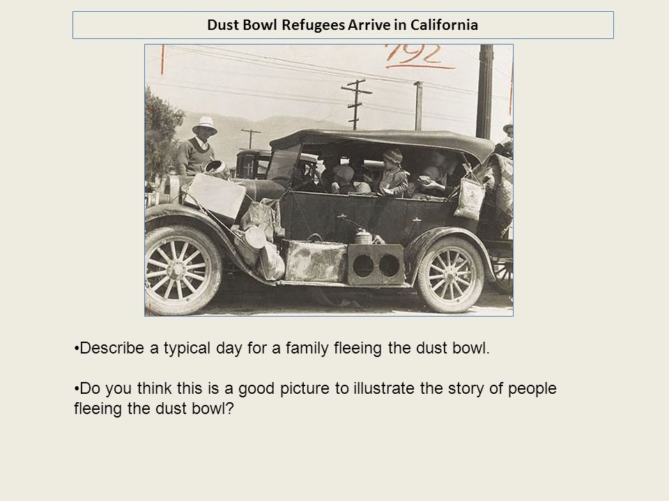 Dust Bowl Refugees Arrive in California Describe a typical day for a family fleeing the dust bowl. Do you think this is a good picture to illustrate t