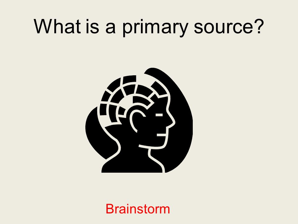What is a primary source? Brainstorm