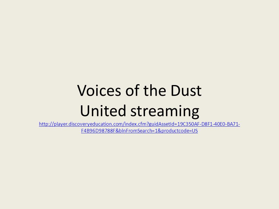 Voices of the Dust United streaming http://player.discoveryeducation.com/index.cfm?guidAssetId=19C350AF-D8F1-40E0-BA71- F4B96D98788F&blnFromSearch=1&productcode=US http://player.discoveryeducation.com/index.cfm?guidAssetId=19C350AF-D8F1-40E0-BA71- F4B96D98788F&blnFromSearch=1&productcode=US