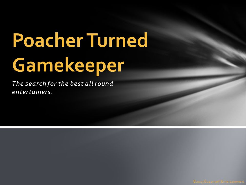 The search for the best all round entertainers. Poacher Turned Gamekeeper ©2013 BuzzmarK Entertainment
