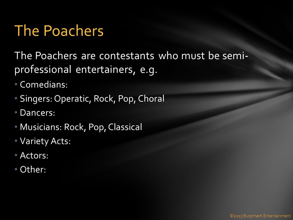 The Poachers are contestants who must be semi- professional entertainers, e.g. Comedians: Singers: Operatic, Rock, Pop, Choral Dancers: Musicians: Roc