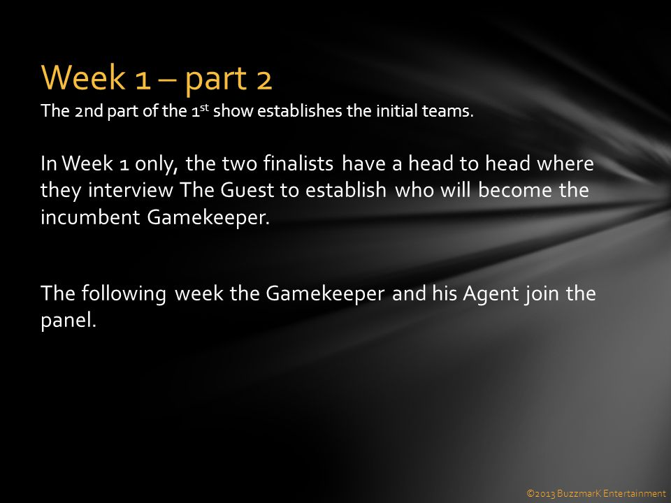 In Week 1 only, the two finalists have a head to head where they interview The Guest to establish who will become the incumbent Gamekeeper. The follow