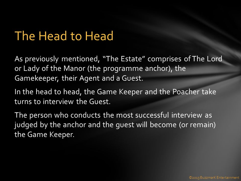 As previously mentioned, The Estate comprises of The Lord or Lady of the Manor (the programme anchor), the Gamekeeper, their Agent and a Guest.