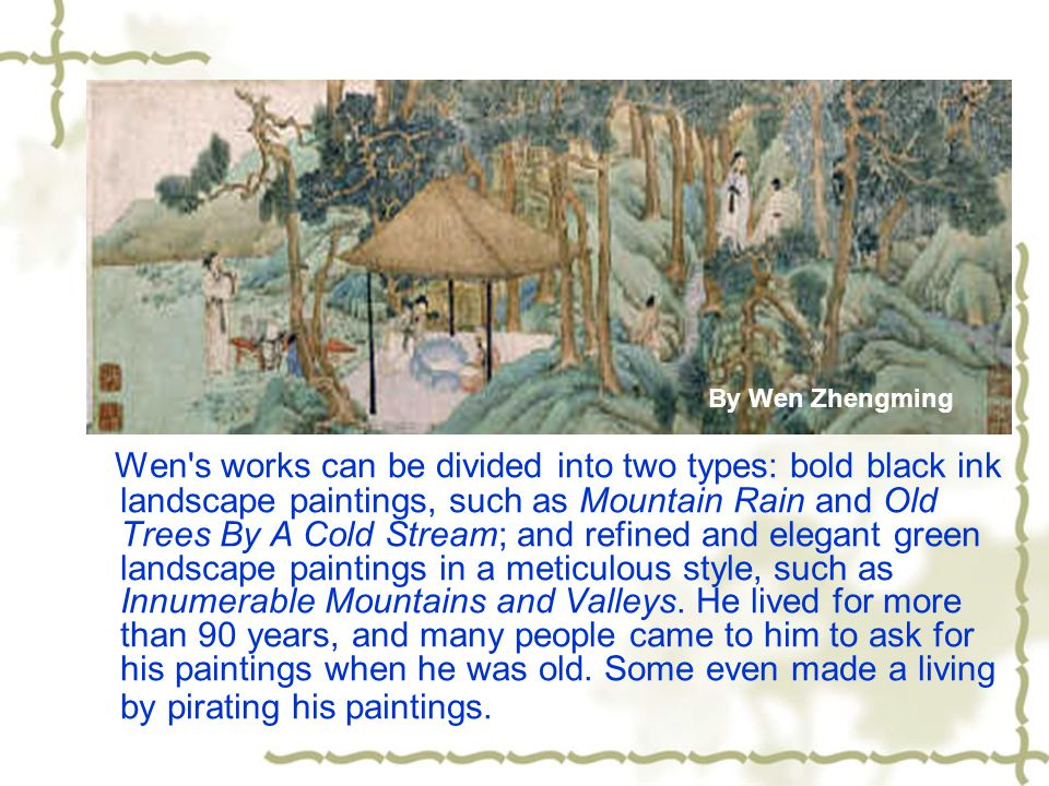 Wen s works can be divided into two types: bold black ink landscape paintings, such as Mountain Rain and Old Trees By A Cold Stream; and refined and elegant green landscape paintings in a meticulous style, such as Innumerable Mountains and Valleys.