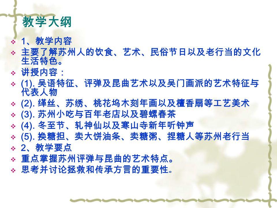 教学大纲  1 、教学内容  主要了解苏州人的饮食、艺术、民俗节日以及老行当的文化 生活特色。  讲授内容:  (1).