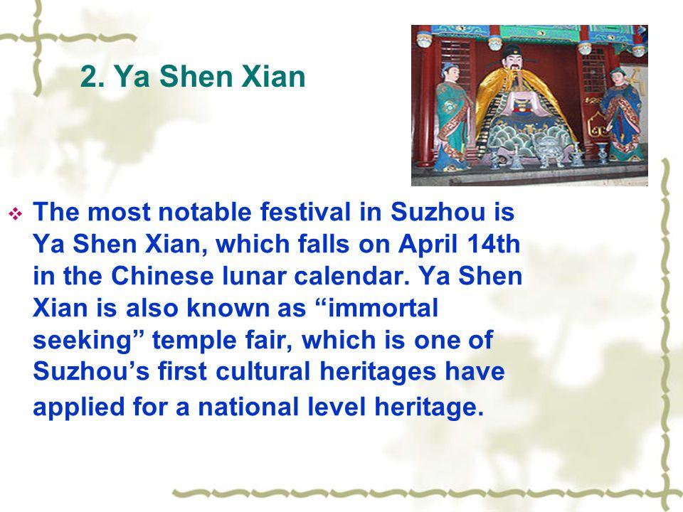 2. Ya Shen Xian  The most notable festival in Suzhou is Ya Shen Xian, which falls on April 14th in the Chinese lunar calendar. Ya Shen Xian is also k
