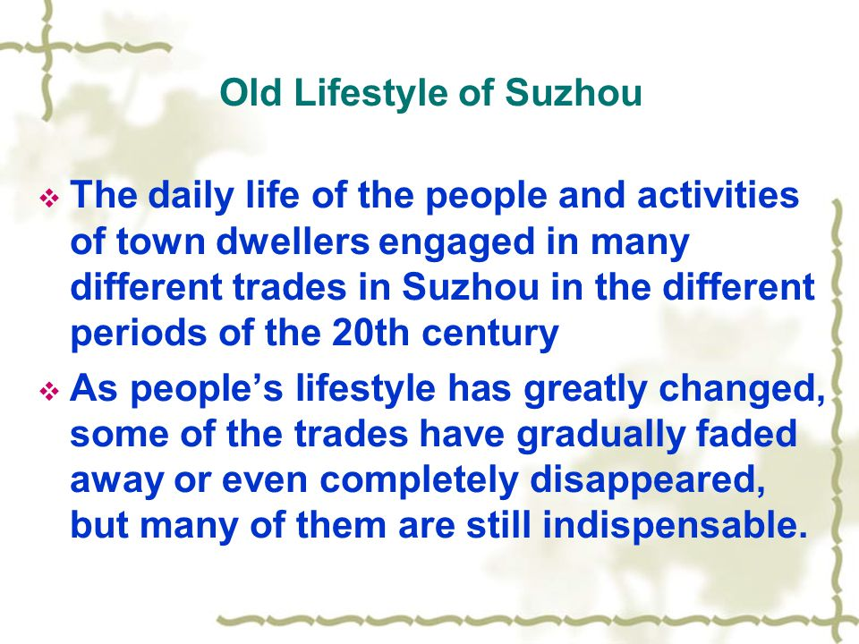 Old Lifestyle of Suzhou  The daily life of the people and activities of town dwellers engaged in many different trades in Suzhou in the different periods of the 20th century  As people's lifestyle has greatly changed, some of the trades have gradually faded away or even completely disappeared, but many of them are still indispensable.