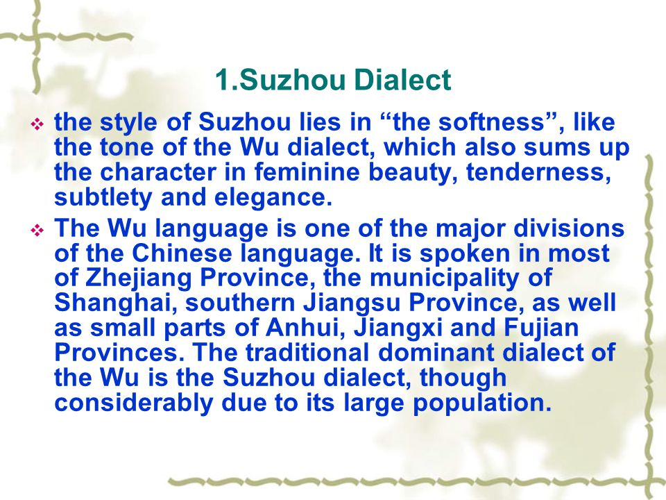 1.Suzhou Dialect  the style of Suzhou lies in the softness , like the tone of the Wu dialect, which also sums up the character in feminine beauty, tenderness, subtlety and elegance.