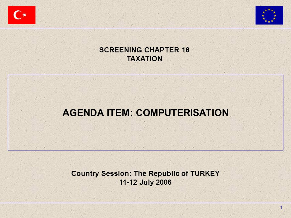 11-12 July 2006The Republic of TURKEY SCREENING CHAPTER 16 TAXATION AGENDA ITEM : COMPUTERISATION 1 SCREENING CHAPTER 16 TAXATION Country Session: The