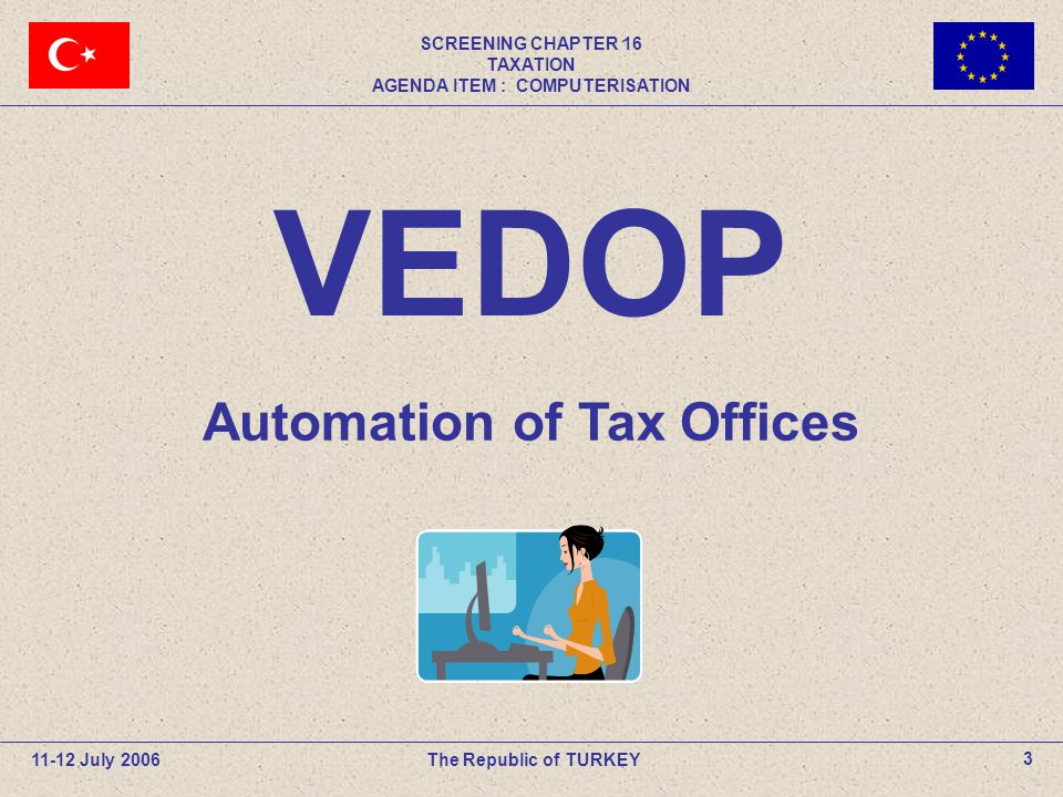 11-12 July 2006The Republic of TURKEY SCREENING CHAPTER 16 TAXATION AGENDA ITEM : COMPUTERISATION 3 Automation of Tax Offices VEDOP