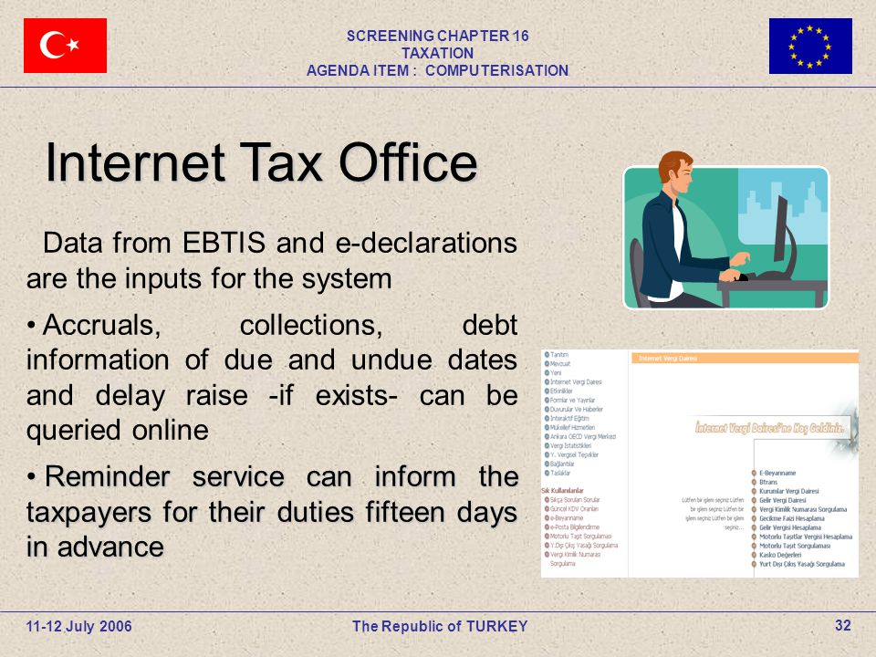 11-12 July 2006The Republic of TURKEY SCREENING CHAPTER 16 TAXATION AGENDA ITEM : COMPUTERISATION 32 Data from EBTIS and e-declarations are the inputs