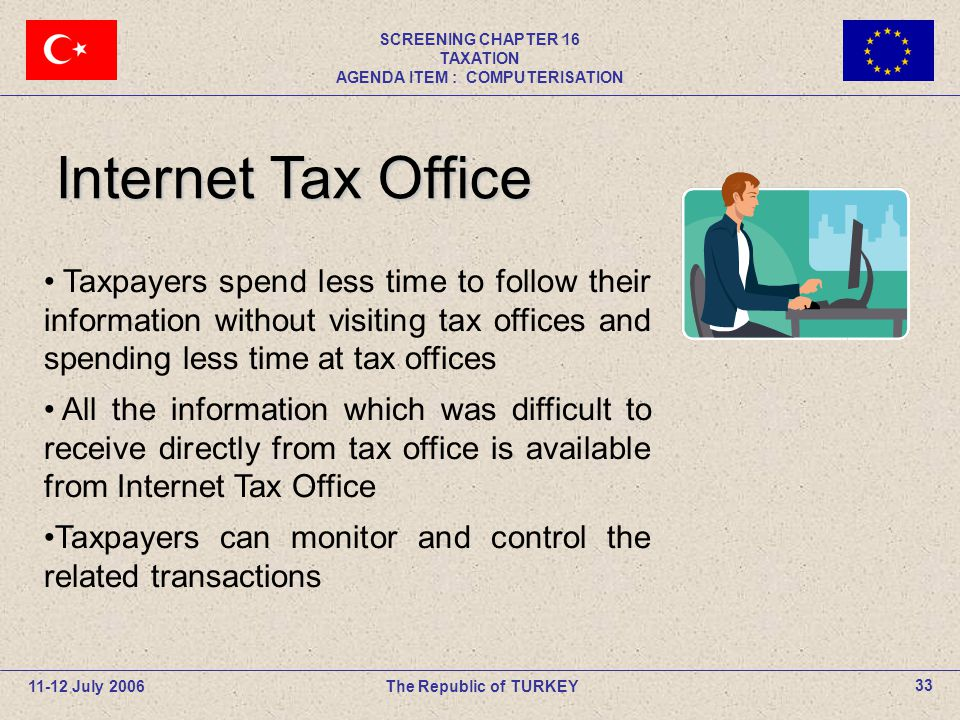 11-12 July 2006The Republic of TURKEY SCREENING CHAPTER 16 TAXATION AGENDA ITEM : COMPUTERISATION 33 Taxpayers spend less time to follow their informa