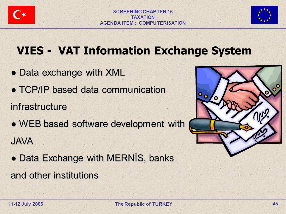 11-12 July 2006The Republic of TURKEY SCREENING CHAPTER 16 TAXATION AGENDA ITEM : COMPUTERISATION 45 VIES - VAT Information Exchange System ● Data exc
