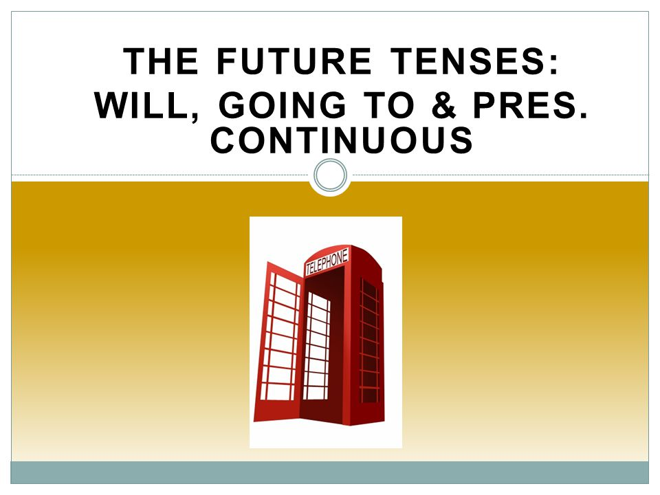 THE FUTURE TENSES: WILL, GOING TO & PRES. CONTINUOUS