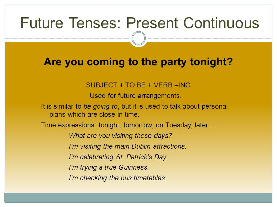 Future Tenses: Present Continuous Are you coming to the party tonight.