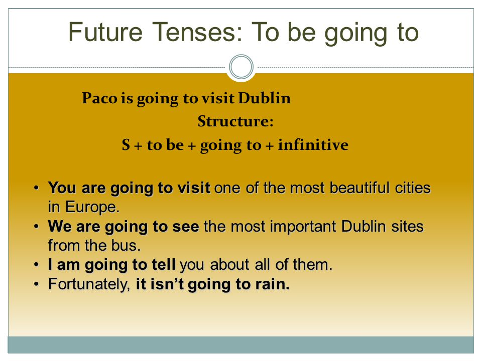 Future Tenses: To be going to Paco is going to visit Dublin Structure: S + to be + going to + infinitive You are going to visit one of the most beautiful cities in Europe.You are going to visit one of the most beautiful cities in Europe.