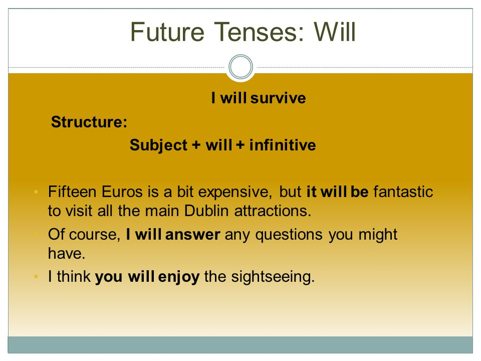 Future Tenses: Will I will survive Structure: Subject + will + infinitive Fifteen Euros is a bit expensive, but it will be fantastic to visit all the main Dublin attractions.