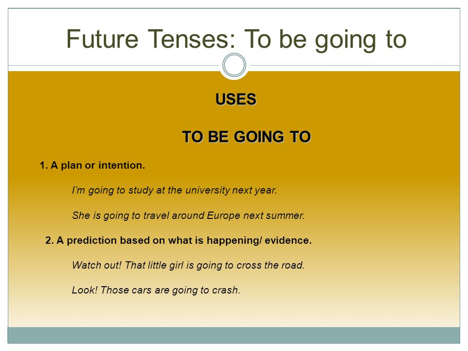 Future Tenses: To be going to USES TO BE GOING TO TO BE GOING TO 1.