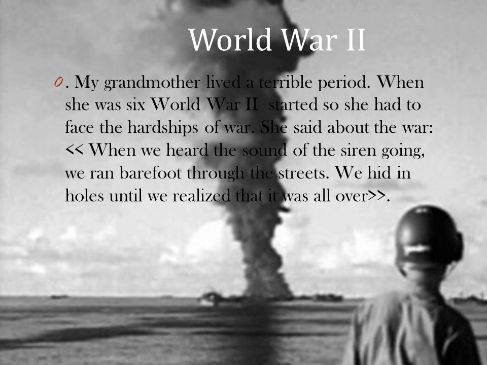 World War II 0. My grandmother lived a terrible period.