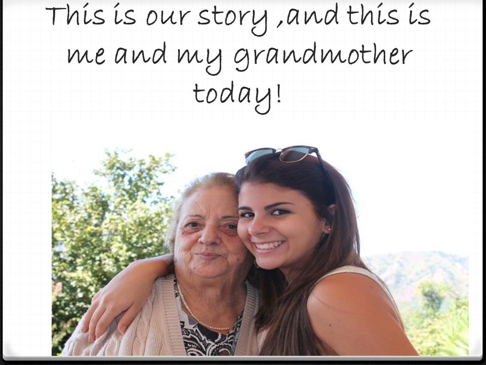 This is our story,and this is me and my grandmother today!