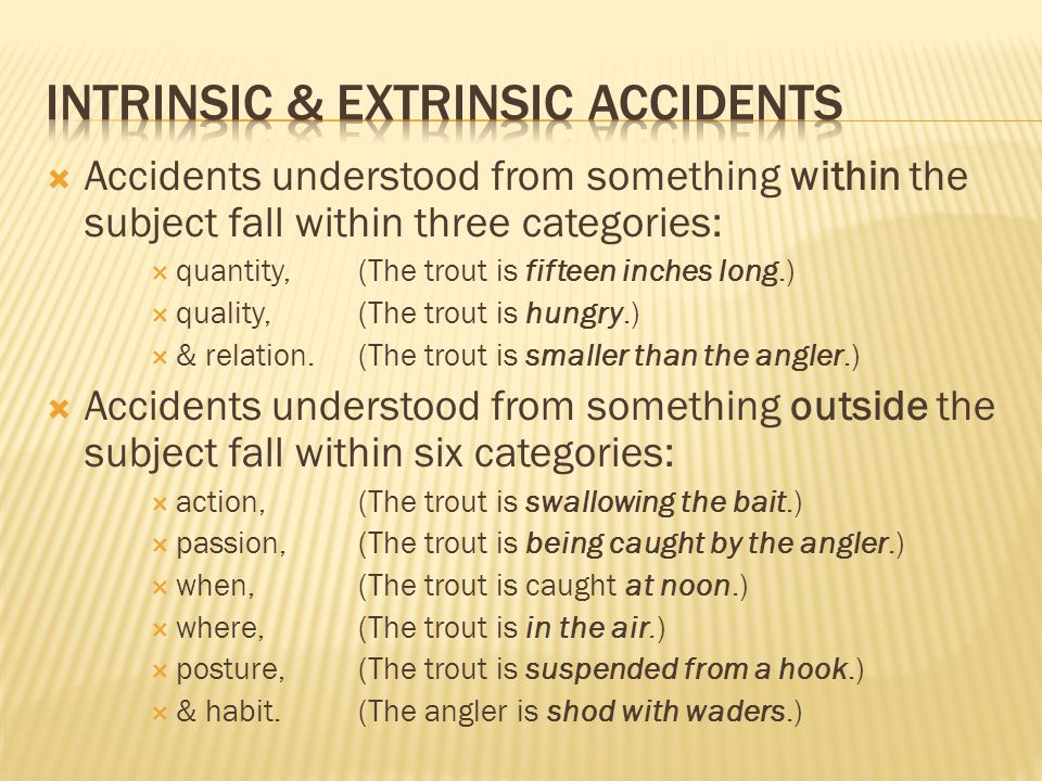  Accidents understood from something within the subject fall within three categories:  quantity, (The trout is fifteen inches long.)  quality, (The trout is hungry.)  & relation.