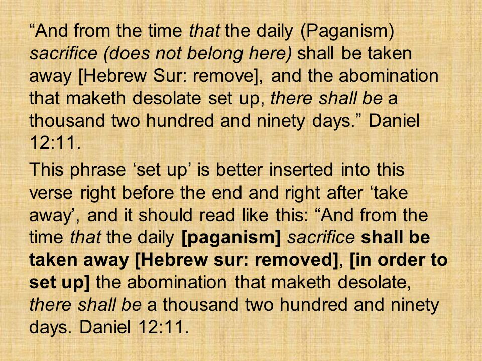 And from the time that the daily (Paganism) sacrifice (does not belong here) shall be taken away [Hebrew Sur: remove], and the abomination that maketh desolate set up, there shall be a thousand two hundred and ninety days. Daniel 12:11.