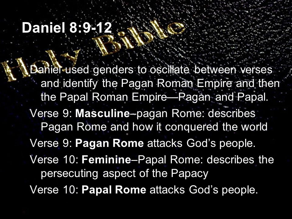 Daniel 8:9-12 Daniel used genders to oscillate between verses and identify the Pagan Roman Empire and then the Papal Roman Empire—Pagan and Papal.