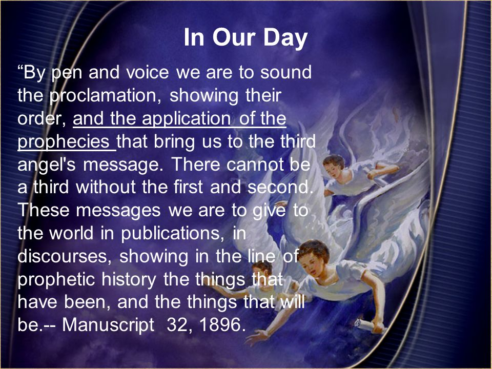 In Our Day By pen and voice we are to sound the proclamation, showing their order, and the application of the prophecies that bring us to the third angel s message.
