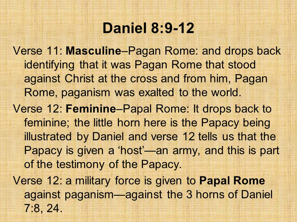 Daniel 8:9-12 Verse 11: Masculine–Pagan Rome: and drops back identifying that it was Pagan Rome that stood against Christ at the cross and from him, Pagan Rome, paganism was exalted to the world.