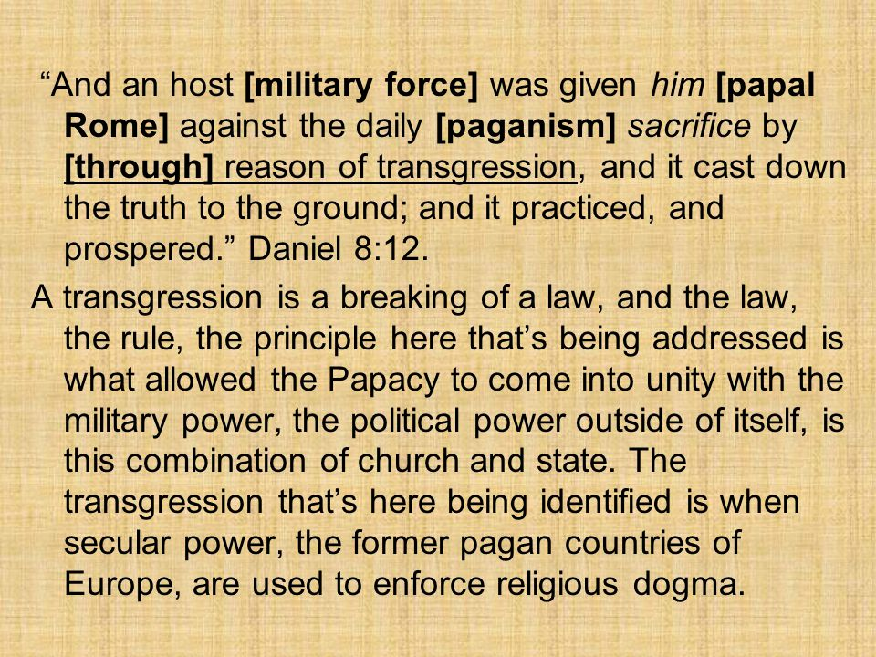 And an host [military force] was given him [papal Rome] against the daily [paganism] sacrifice by [through] reason of transgression, and it cast down the truth to the ground; and it practiced, and prospered. Daniel 8:12.