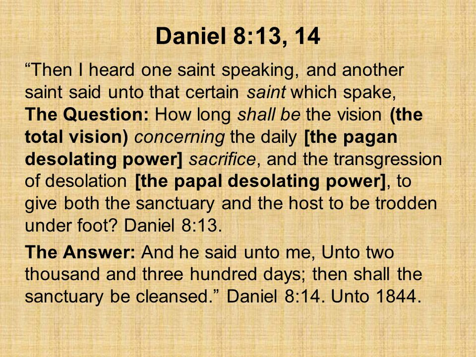 Daniel 8:13, 14 Then I heard one saint speaking, and another saint said unto that certain saint which spake, The Question: How long shall be the vision (the total vision) concerning the daily [the pagan desolating power] sacrifice, and the transgression of desolation [the papal desolating power], to give both the sanctuary and the host to be trodden under foot.