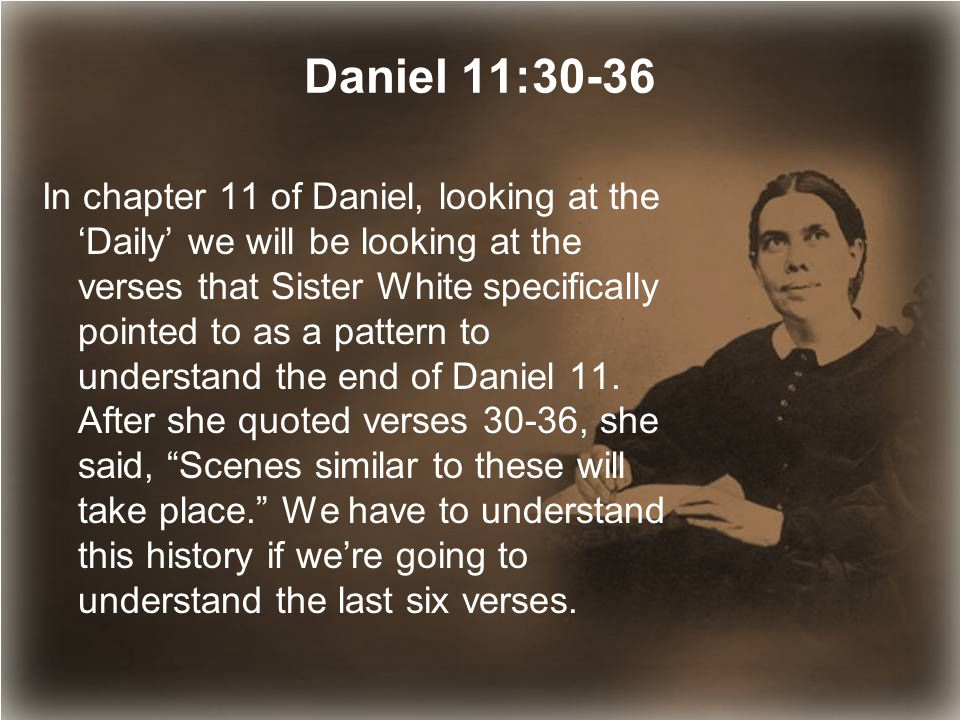 Daniel 11:30-36 In chapter 11 of Daniel, looking at the 'Daily' we will be looking at the verses that Sister White specifically pointed to as a pattern to understand the end of Daniel 11.