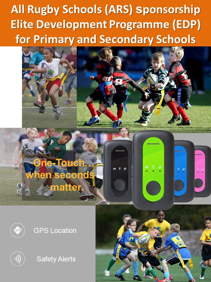 All Rugby Schools (ARS) s ponsorship Elite Development Programme (EDP) for Primary and Secondary Schools GPS Location Safety Alerts One-Touch… when seconds matter.