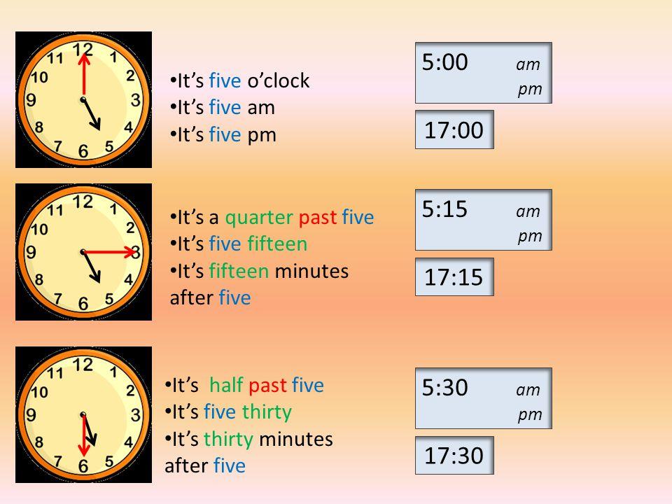 5:45 am pm 5:10 am pm 5:05 am pm 17:45 17:10 17:05 It's a quarter to six It's five forty-five It's five past five It's five o five It's five minutes after five It's ten past five It's five ten It's ten minutes after five